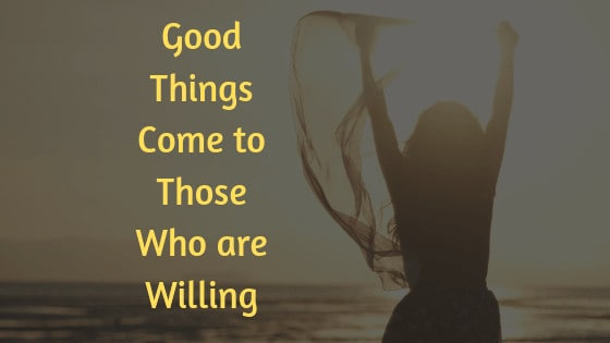 good things come to those who are willing